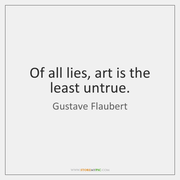 Of all lies, art is the least untrue.