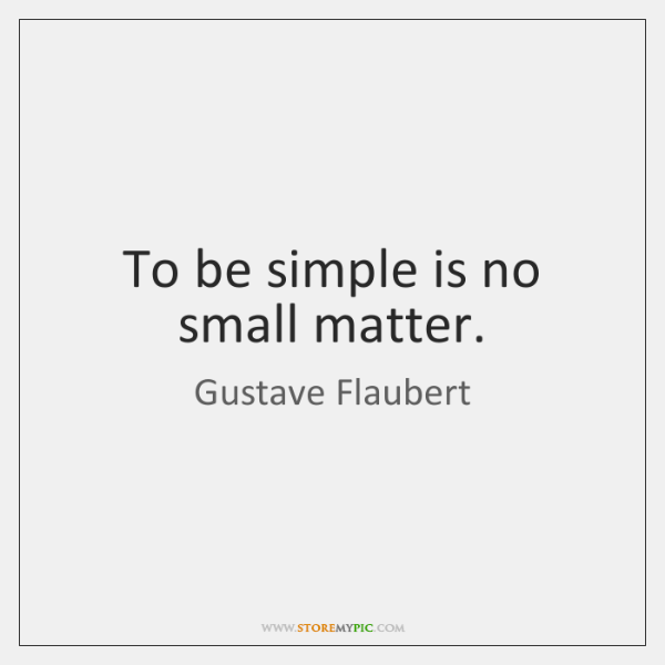 To be simple is no small matter.