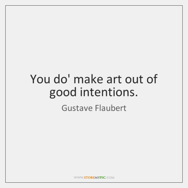 You do' make art out of good intentions.