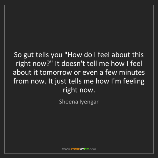 "Sheena Iyengar: So gut tells you ""How do I feel about this right now?""..."