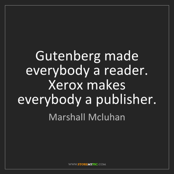 Marshall Mcluhan: Gutenberg made everybody a reader. Xerox makes everybody...