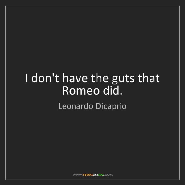 Leonardo Dicaprio: I don't have the guts that Romeo did.