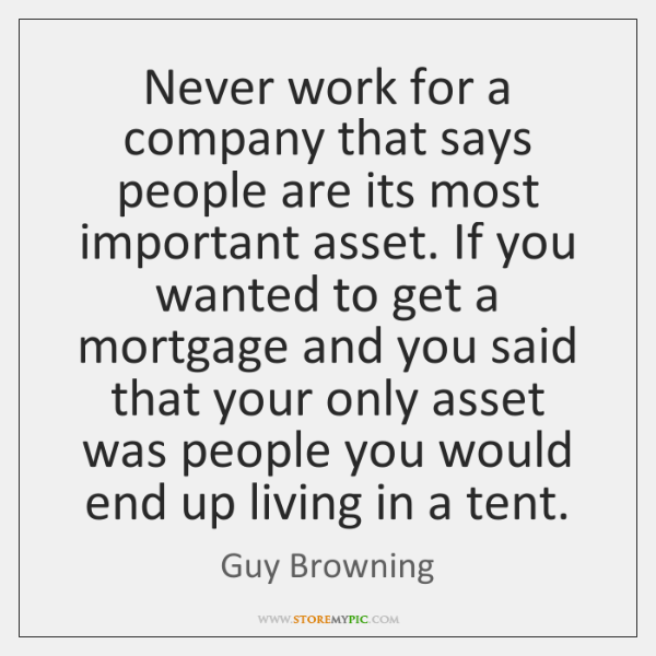 Never work for a company that says people are its most important ...