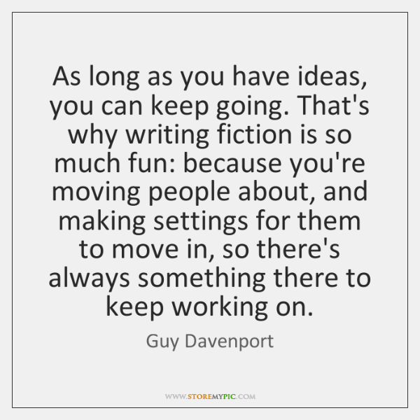 As long as you have ideas, you can keep going. That's why ...