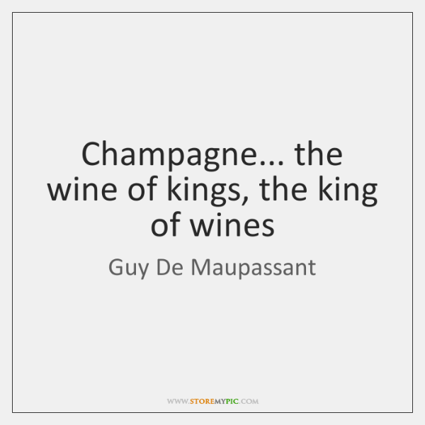 Champagne... the wine of kings, the king of wines