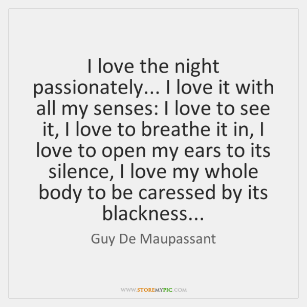 I love the night passionately... I love it with all my senses: ...