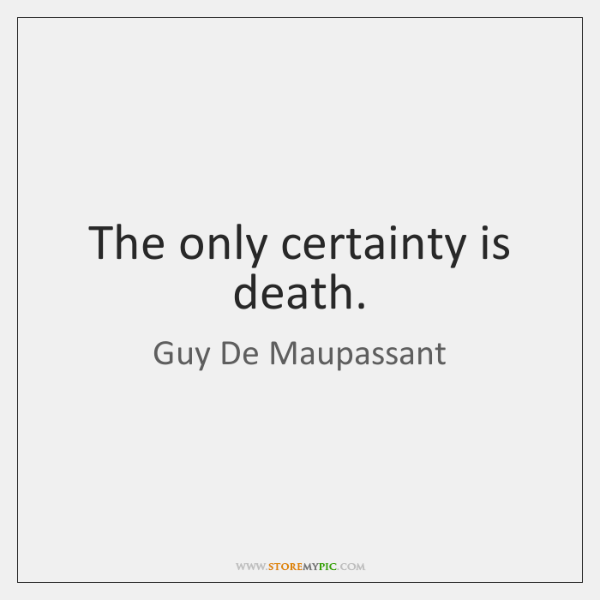 The only certainty is death.