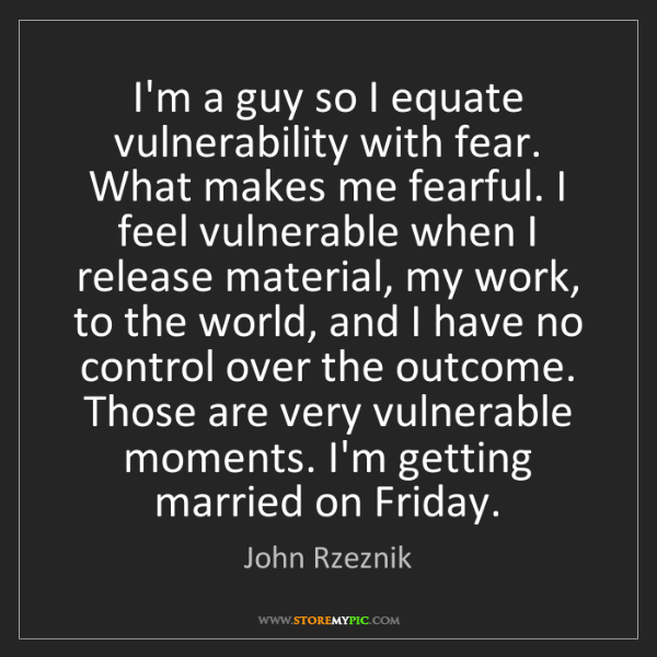 John Rzeznik: I'm a guy so I equate vulnerability with fear. What makes...