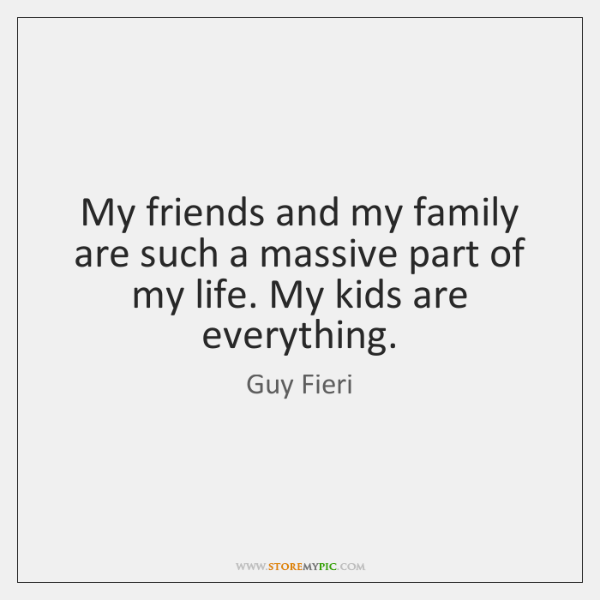 My friends and my family are such a massive part of my ...
