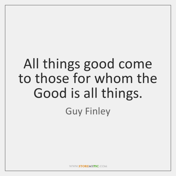 All things good come to those for whom the Good is all ...
