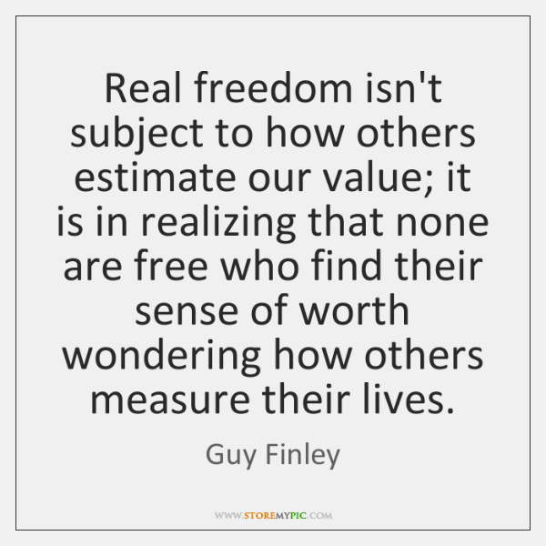 Real freedom isn't subject to how others estimate our value; it is ...