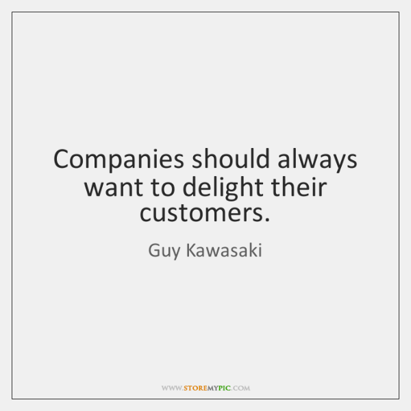 Companies should always want to delight their customers.
