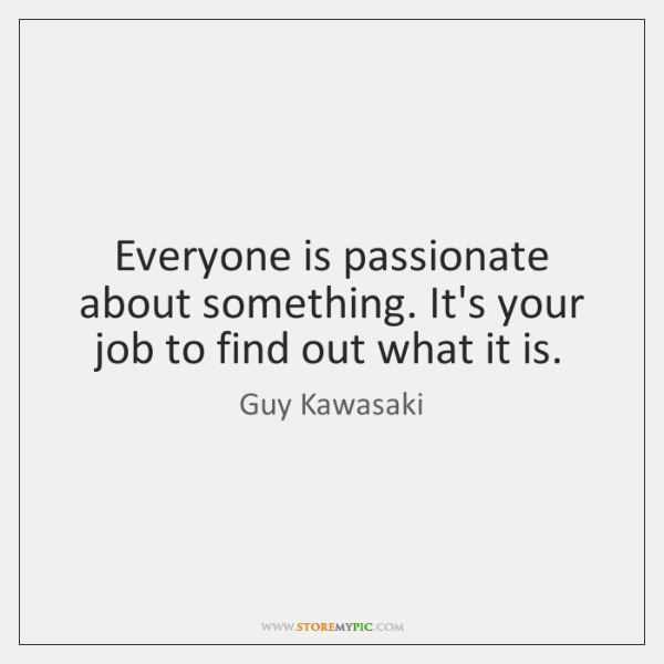 Everyone is passionate about something. It's your job to find out what ...