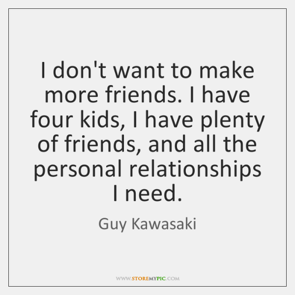 I don't want to make more friends. I have four kids, I ...