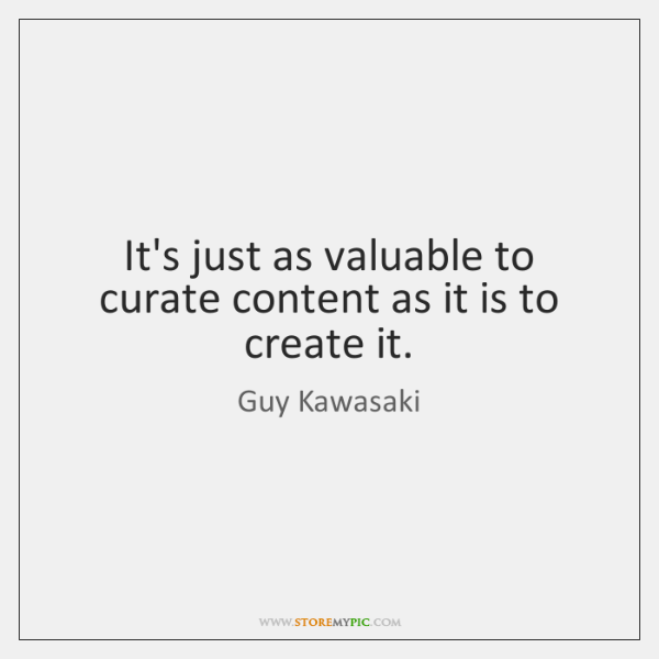 It's just as valuable to curate content as it is to create ...