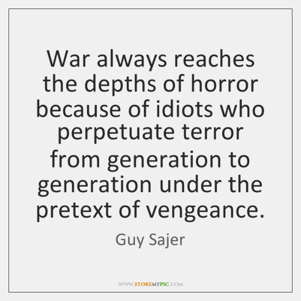 War always reaches the depths of horror because of idiots who perpetuate ...