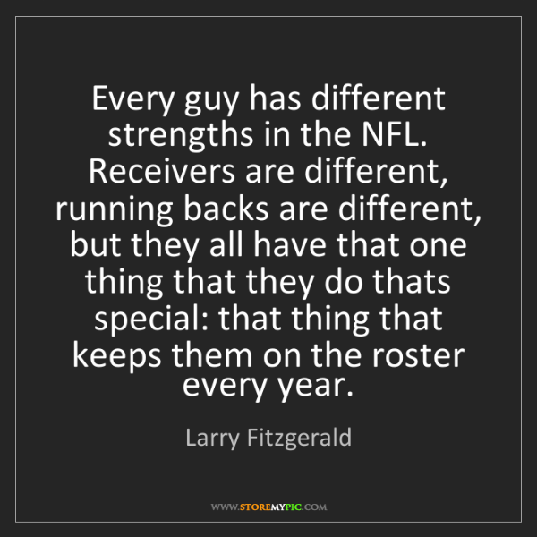 Larry Fitzgerald: Every guy has different strengths in the NFL. Receivers...