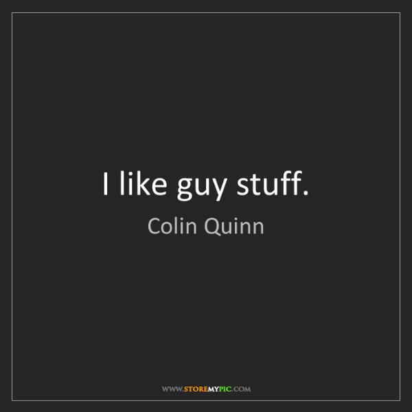 Colin Quinn: I like guy stuff.