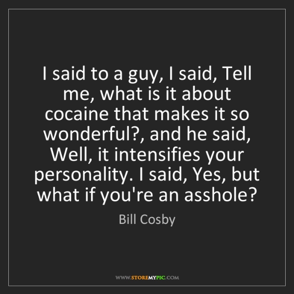 Bill Cosby: I said to a guy, I said, Tell me, what is it about cocaine...