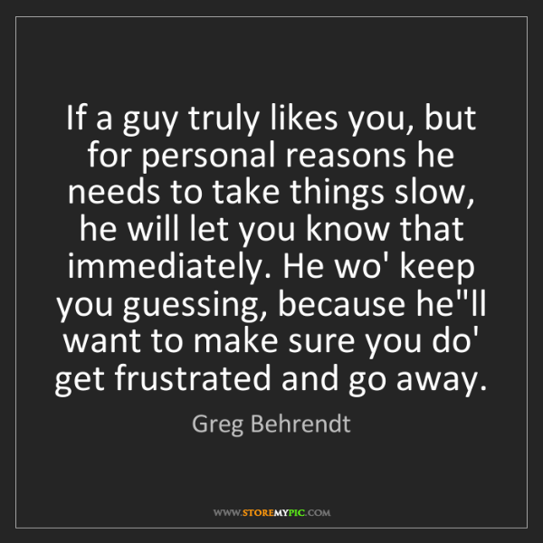 Greg Behrendt: If a guy truly likes you, but for personal reasons he...