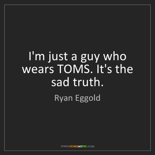 Ryan Eggold: I'm just a guy who wears TOMS. It's the sad truth.