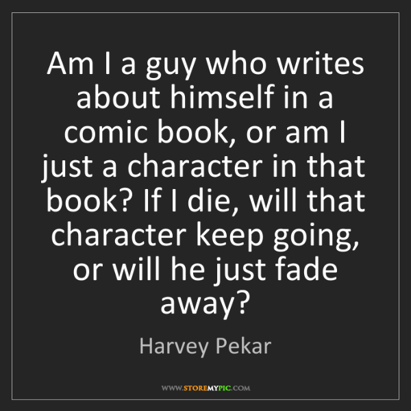 Harvey Pekar: Am I a guy who writes about himself in a comic book,...