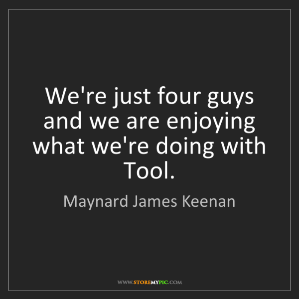 Maynard James Keenan: We're just four guys and we are enjoying what we're doing...