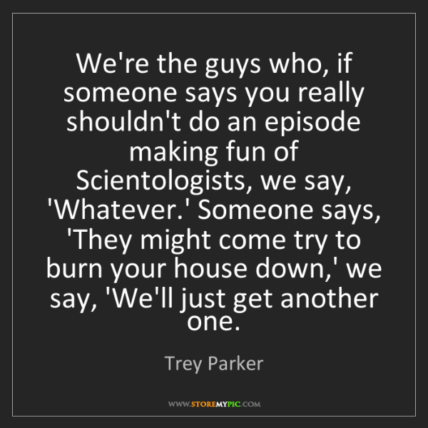 Trey Parker: We're the guys who, if someone says you really shouldn't...
