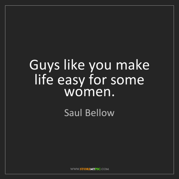 Saul Bellow: Guys like you make life easy for some women.