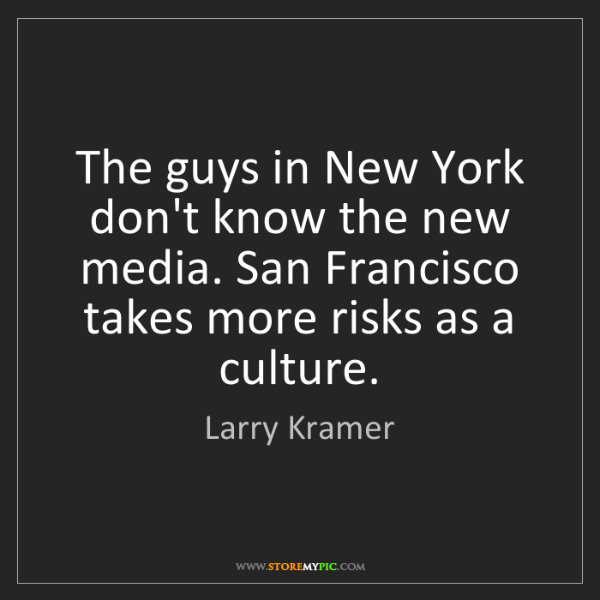 Larry Kramer: The guys in New York don't know the new media. San Francisco...