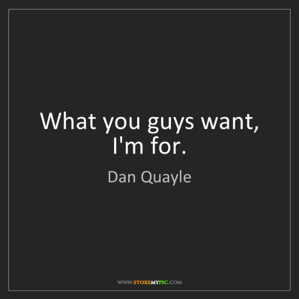 Dan Quayle: What you guys want, I'm for.