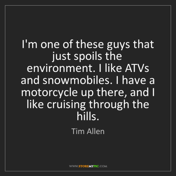 Tim Allen: I'm one of these guys that just spoils the environment....