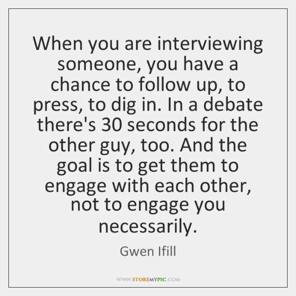 When you are interviewing someone, you have a chance to follow up, ...