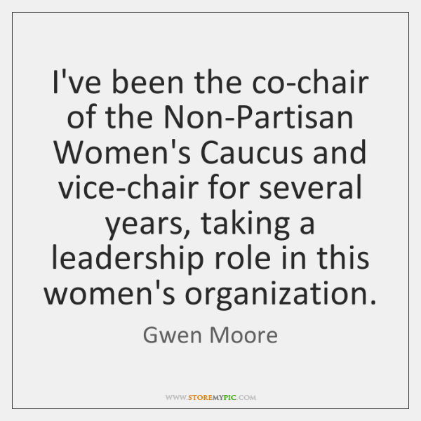 I've been the co-chair of the Non-Partisan Women's Caucus and vice-chair for ...