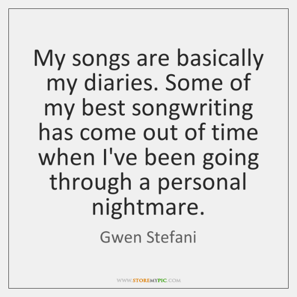 My songs are basically my diaries. Some of my best songwriting has ...