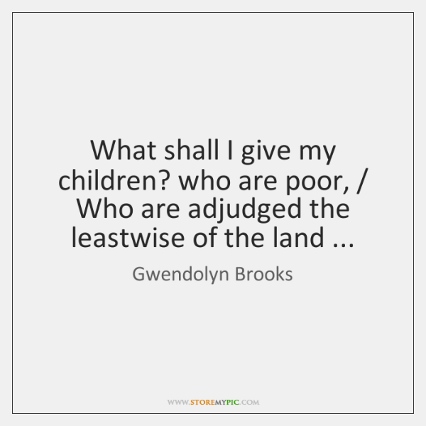 What shall I give my children? who are poor, / Who are adjudged ...