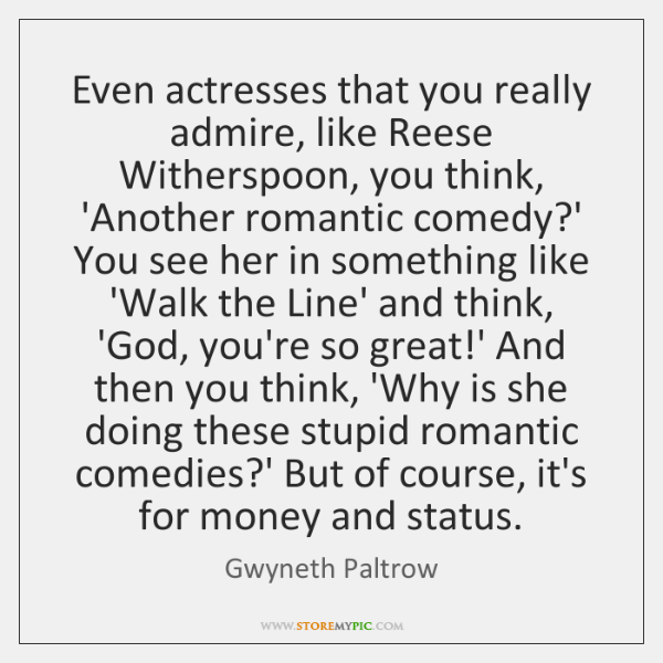Even actresses that you really admire, like Reese Witherspoon, you think, 'Another ...