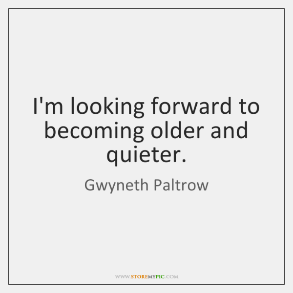 I'm looking forward to becoming older and quieter.
