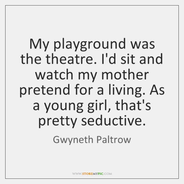 My playground was the theatre. I'd sit and watch my mother pretend ...