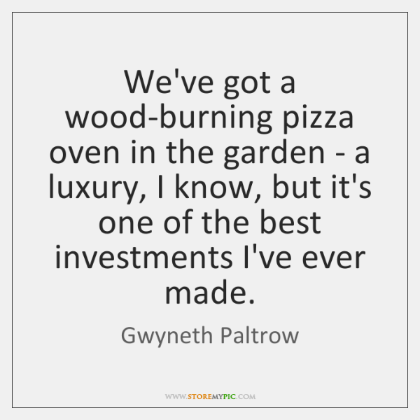 We've got a wood-burning pizza oven in the garden - a luxury, ...