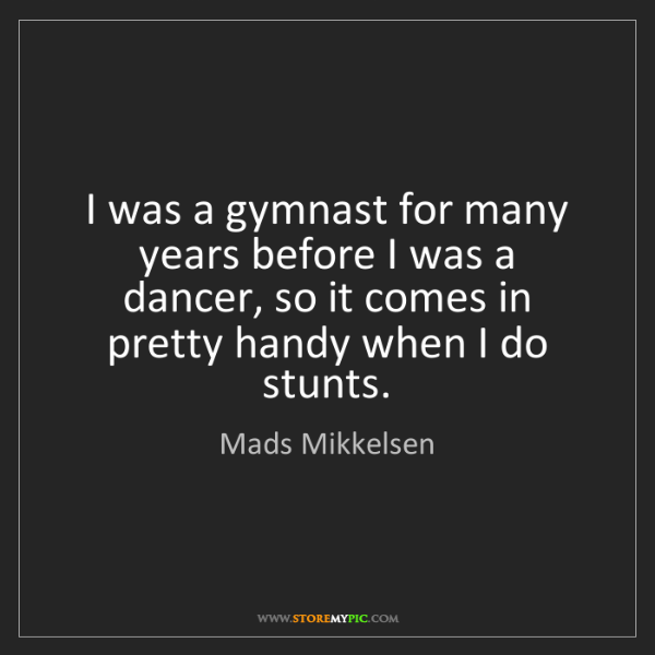 Mads Mikkelsen: I was a gymnast for many years before I was a dancer,...