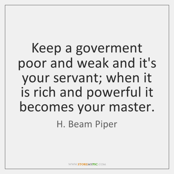 Keep a goverment poor and weak and it's your servant; when it ...