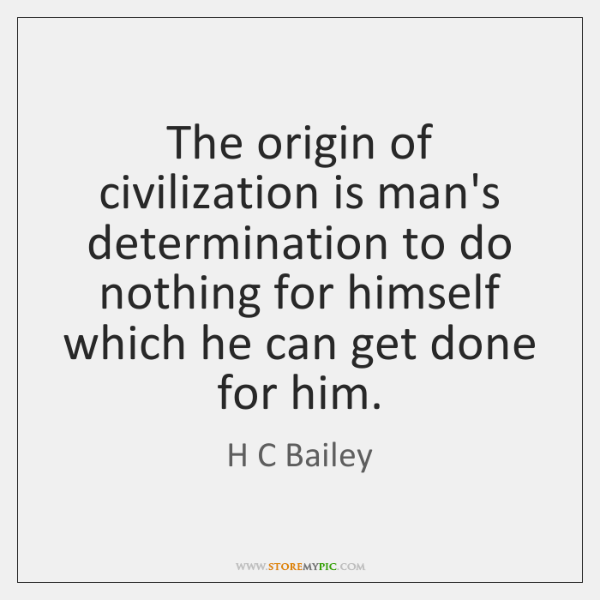 The origin of civilization is man's determination to do nothing for himself ...