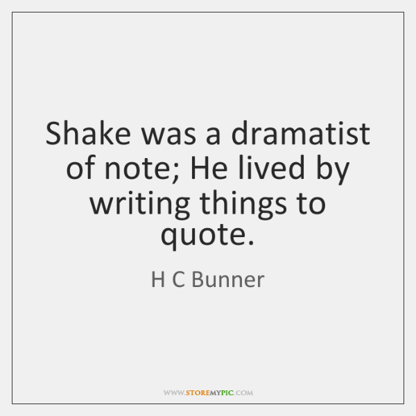 Shake was a dramatist of note; He lived by writing things to ...