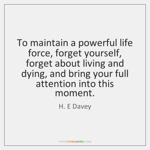 To maintain a powerful life force, forget yourself, forget about living and ...