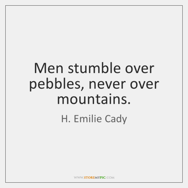 Men stumble over pebbles, never over mountains.