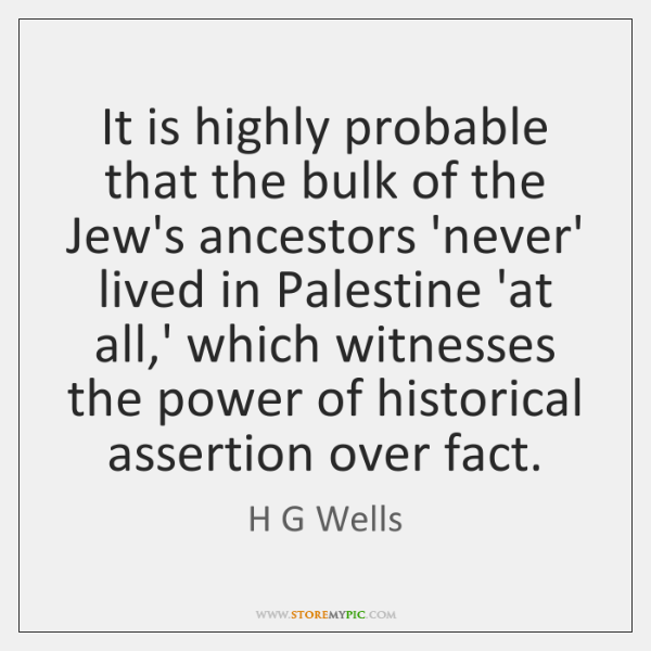 It is highly probable that the bulk of the Jew's ancestors 'never' ...