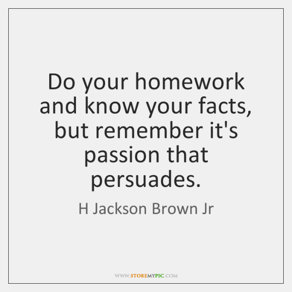 Do your homework and know your facts, but remember it's passion that ...
