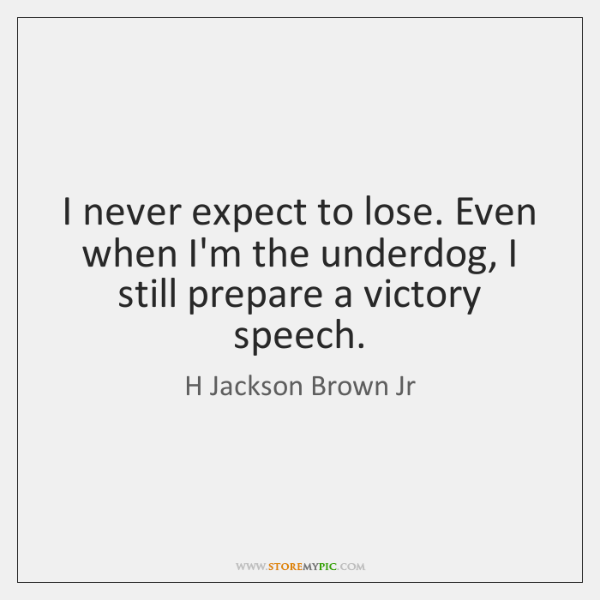 I never expect to lose. Even when I'm the underdog, I still ...