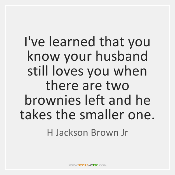 I've learned that you know your husband still loves you when there ...